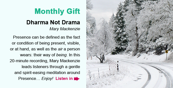 Monthly Gift. Dharma Not Drama, Mary Mackenzie. Presence can be defined as the fact or condition of being present, visible, or at hand, as well as the air a person wears: their way of being. In this 20-minute recording, Mary Mackenzie leads listeners through a gentle and spirit-easing meditation around Presence… Enjoy! Listen in.