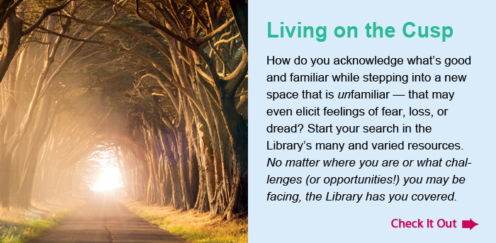 Living on the Cusp. How do you acknowledge what's good and familiar while stepping into a new space that is unfamiliar — that may even elicit feelings of fear, loss, or dread? Start your search in the Library's many and varied resources. No matter where you are or what challenges (or opportunities!) you may be facing, the Library has you covered. Check It Out.