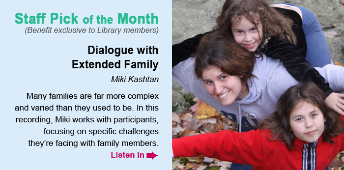 Staff Pick of the Month (Benefit exclusive to Library members). Dialogue with Extended Family, Miki Kashtan. Many families are far more complex and varied than they used to be. In this recording, Miki works with participants, focusing on specific challenges they're facing with family members. Listen In.
