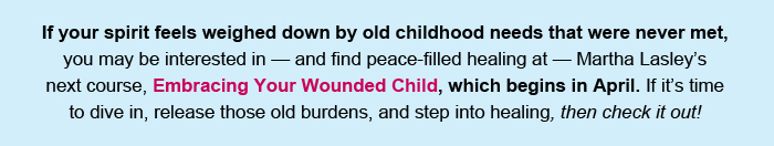 If your spirit feels weighed down by old childhood needs that were never met, you may be interested in — and find peace-filled healing at — Martha Lasley's next course, Embracing Your Wounded Child, which begins in April. If it's time to dive in, release those old burdens, and step into healing, then check it out!