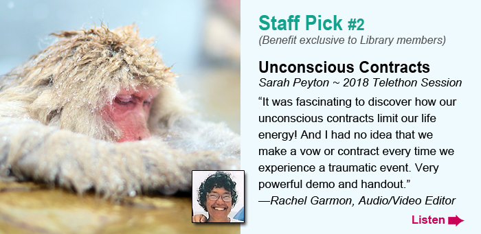"""Staff Pick #2 (Benefit exclusive to Library members). Unconscious Contracts. Sarah Peyton ~ 2018 Telethon Session. """"It was fascinating to discover how our unconscious contracts limit our life energy! And I had no idea that we make a vow or contract every time we experience a traumatic event. Very powerful demo and handout."""" —Rachel Garmon, Audio/Video Editor            Listen."""