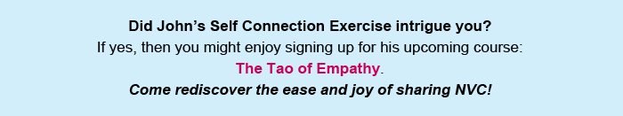 Did John's Self Connection Exercise intrigue you? If yes, then you might enjoy signing up for his upcoming course: The Tao of Empathy. Come rediscover the ease and joy of sharing NVC!