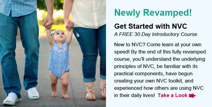 Newly Revamped! Get Started with NVC, A FREE 30 Day Introductory Course. New to NVC? Come learn at your own speed! By the end of this fully revamped course, you'll understand the underlying principles of NVC, be familiar with its practical components, have begun creating your own NVC toolkit, and experienced how others are using NVC in their daily lives!  Take a Look.