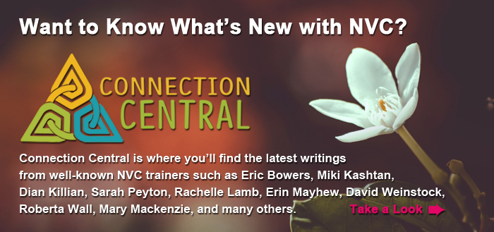 Want to Know What's New with NVC? Connection Central is where you'll find the latest writings from well-known NVC trainers such as Eric Bowers, Miki Kashtan, Dian Killian, Sarah Peyton, Rachelle Lamb, Erin Mayhew, David Weinstock, Roberta Wall, Mary Mackenzie, and many others. Take a Look.
