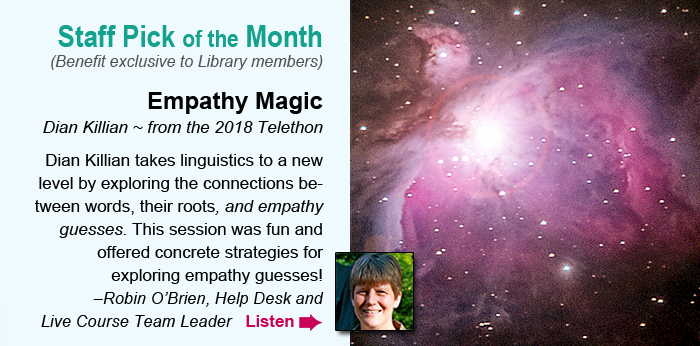 Staff Pick of the Month (Benefit exclusive to Library members). Empathy Magic. Dian Killian ~ from the 2018 Telethon. Dian Killian takes linguistics to a new level by exploring the connections between words, their roots, and empathy guesses. This session was fun and offered concrete strategies for exploring empathy guesses! –Robin O'Brien, NVCA Course Coordinator. Listen.