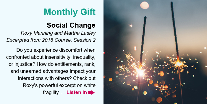 Monthly Gift. Social Change. Roxy Manning and Martha Lasley. Excerpted from 2018 Course: Session 2. Do you experience discomfort when confronted about insensitivity, inequality, or injustice? How do entitlements, rank, and unearned advantages impact your interactions with others? Check out Roxy's powerful excerpt on white fragility… Listen In.