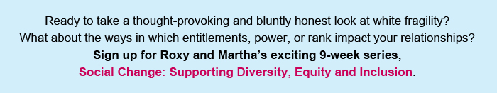 Ready to take a thought-provoking and bluntly honest look at white fragility? What about the ways in which entitlements, power, or rank impact your relationships? Then sign up for Roxy and Martha's exciting 9-week series, Social Change: Supporting Diversity, Equity and Inclusion.