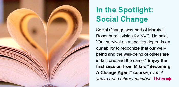 """In the Spotlight: Social Change. Social Change was part of Marshall Rosenberg's vision for NVC. He said, """"Our survival as a species depends on our ability to recognize that our well-being and the well-being of others are in fact one and the same."""" Enjoy the first session from Miki's Becoming a Change Agent"""" course, even if you're not a Library member. Listen."""