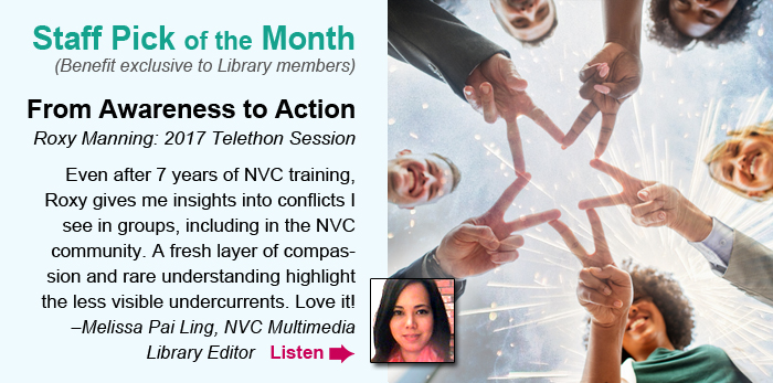 Staff Pick of the Month  (Benefit exclusive to Library members). From Awareness to Action. Roxy Manning: 2018 Telethon Session. Even after 7 years of NVC training, Roxy gives me insights into conflicts I see in groups, including in the NVC community. A fresh layer of compassion and rare understanding highlight the less visible undercurrents. Love it! –Melissa Pai Ling, NVC Multimedia Library Editor. Listen .