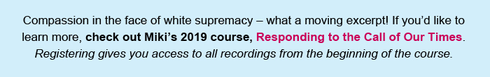 Compassion in the face of white supremacy – what a moving excerpt! If you'd like to learn more, check out Miki's 2019 course, Responding to the Call of Our Times. Registering gives you access to all recordings from the beginning of the course.