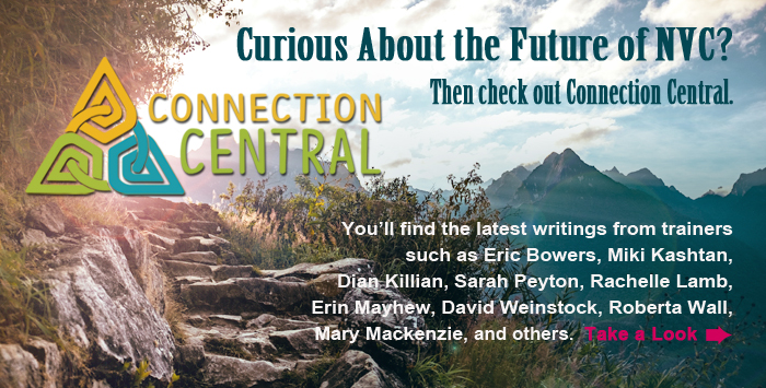 Curious About the Future of NVC? Then check out Connection Central. You'll find the latest writings from trainers such as Eric Bowers, Miki Kashtan, Dian Killian, Sarah Peyton, Rachelle Lamb, Erin Mayhew, David Weinstock, Roberta Wall, Mary Mackenzie, and others. Take a Look.
