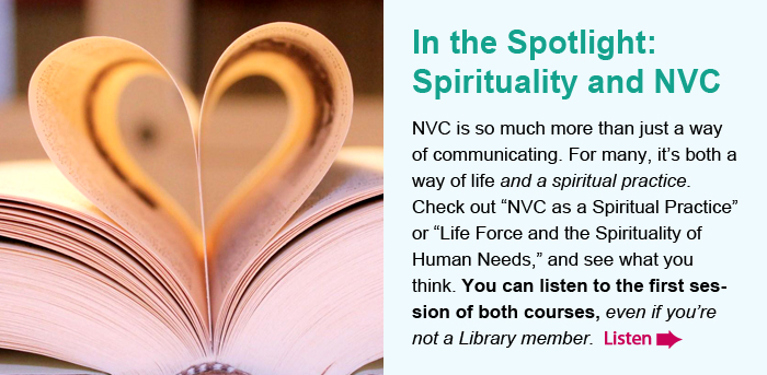 """In the Spotlight: Spirituality and NVC. NVC is so much more than just a way of communicating. For many, it's both a way of life and a spiritual practice. Check out """"NVC as a Spiritual Practice"""" or """"Life Force and the Spirituality of Human Needs,"""" and see what you think. You can listen to the first session of both courses, even if you're not a Library member. Listen."""