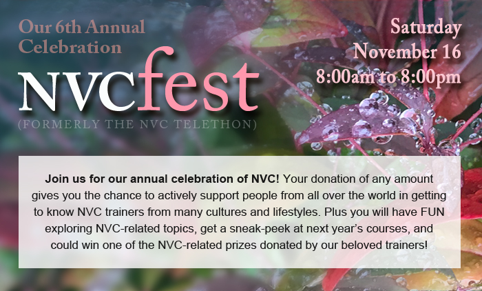 Our 6th Annual Celebration: NVCfest, (formerly the NVC Telethon). Saturday, November 16, 8:00am to 8:00pm. Join us for our annual celebration of NVC! Your donation of any amount gives you the chance to actively support people from all over the world in getting to know NVC trainers from many cultures and lifestyles. Plus you will have FUN exploring NVC-related topics, get a sneak-peek at next year's courses, and could win one of the NVC-related prizes donated by our beloved trainers!