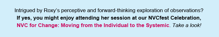 Intrigued by Roxy's perceptive exploration of the definition of observation? If yes, you might enjoy attending her session at our NVCfest Celebration, NVC for Change: Moving from the Individual to the Systemic. Take a look!