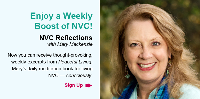Enjoy a Weekly Boost of NVC! NVC Reflections with Mary Mackenzie. Now you can receive thought-provoking, weekly excerpts from Peaceful Living, Mary's daily meditation book for living NVC – consciously. Sign Up.