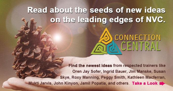 Read about the seeds of new ideas on the leading edges of NVC. Find the newest ideas from respected trainers like Oren Jay Sofer, Ingrid Bauer, Jim Manske, Susan Skye, Roxy Manning, Peggy Smith, Kathleen Macferran, Mukti Jarvis, John Kinyon, Jamil Popatia, and others. Take a Look.