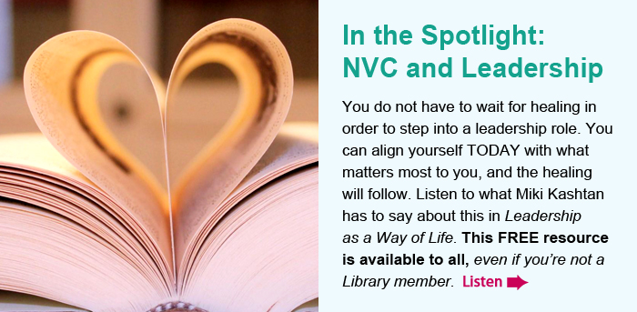 In the Spotlight: NVC and Leadership. You do not have to wait for healing in order to step into a leadership role. You can align yourself TODAY with what matters most to you, and the healing will follow. Listen to what Miki Kashtan has to say about this in Leadership as a Way of Life. This FREE resource is available to all, even if you're not a Library member.  Listen.
