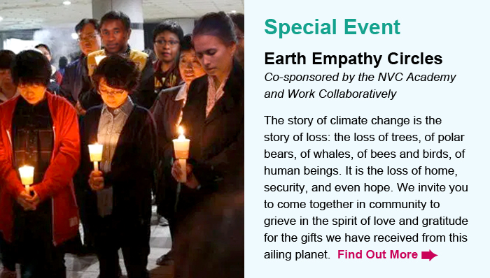Special Event. Earth Empathy Circles. Co-sponsored by the NVC Academy and Work Collaboratively. The story of climate change is the story of loss: the loss of trees, of polar bears, of whales, of bees and birds, of human beings. It is the loss of home, security, and even hope. We invite you to come together in community to grieve in the spirit of love and gratitude for the gifts we have received from this ailing planet. Find Out More.