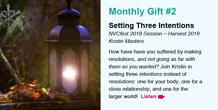 Monthly Gift #2. Setting Three Intentions. NVCfest 2019 Session ~ Harvest 2019. Kristin Masters. How have have you suffered by making resolutions, and not going as far with them as you wanted? Join Kristin in setting three intentions instead of resolutions: one for your body, one for a close relationship, and one for the larger world! Listen.