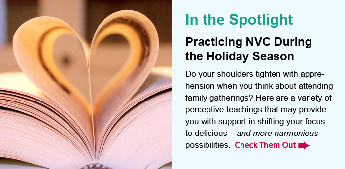 In the Spotlight. Practicing NVC During the Holiday Season. Do your shoulders tighten with tension or dread when you think about up and coming family gatherings? Here are a variety of tips you may find helpful. By the way, this FREE resource is available to all, even if you're not a Library member. Check it Out.