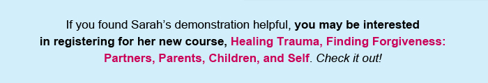 If you found Sarah's demonstration helpful, you may be interested in registering for her new course, Healing Trauma, Finding Forgiveness: Partners, Parents, Children, and Self. Check it out!