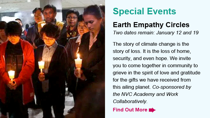 Special Event. Earth Empathy Circles. Two dates remain: January 12 and 19. The story of climate change is the story of loss. It is the loss of home, security, and even hope. We invite you to come together in community to grieve in the spirit of love and gratitude for the gifts we have received from this ailing planet. Co-sponsored by the NVC Academy and Work Collaboratively. Find Out More.