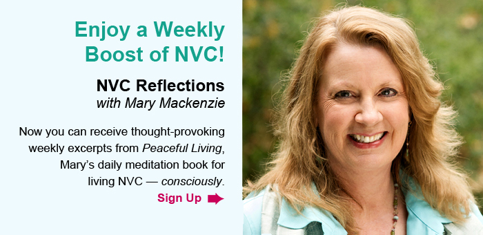 Enjoy a Weekly Boost of NVC! NVC Reflections, with Mary Mackenzie. Now you can receive thought-provoking weekly excerpts from Peaceful Living, Mary's daily meditation book for living NVC – consciously. Sign Up.