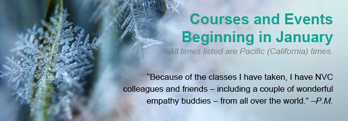 """Courses and Events Beginning in January. All times listed are Pacific (California) times. """"Because of the classes I have taken, I have NVC colleagues and friends – including a couple of wonderful empathy buddies – from all over the world."""" –P.M."""