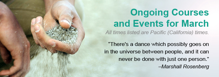 """Ongoing Courses and Events for March. All times listed are Pacific (California) times. There's a dance which possibly goes on in the universe between people, and it can never be done with just one person."""" –Marshall Rosenberg"""