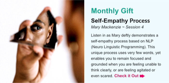Monthly Gift. Self-Empathy. Mary Mackenzie ~ Session 4. Listen in as Mary deftly demonstrates a self-empathy process based on NLP (Neuro Linguistic Programming). This unique process uses very few words, yet enables you to remain focused and grounded when you are feeling unable to think clearly, or are feeling agitated or even scared. Check it Out.