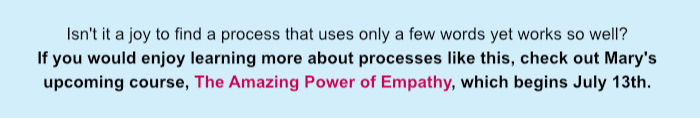 Isn't it a joy to find a process that uses only a few words yet works so well? If you would enjoy learning more about processes like this, check out Mary's upcoming course, The Amazing Power of Empathy, which begins July 13th.