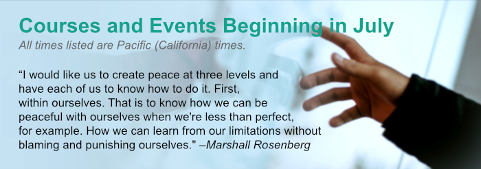 """Courses and Events Beginning in July. All times listed are Pacific (California) times. """"I would like us to create peace at three levels and have each of us to know how to do it. First, within ourselves. That is to know how we can be peaceful with ourselves when we're less than perfect, for example. How we can learn from our limitations without blaming and punishing ourselves."""" –Marshall Rosenberg"""