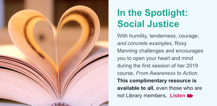 In the Spotlight: Social Justice. With humility, tenderness, courage, and concrete examples, Roxy Manning challenges and encourages you to open your heart and mind during the first session of her 2019 course, From Awareness to Action. This complimentary resource is available to all, even those who are not Library members. Listen.