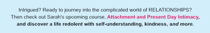 Intrigued? Ready to journey into the complicated world of RELATIONSHIPS? Then check out Sarah's upcoming course, Attachment and Present Day Intimacy, and discover a life redolent with self-understanding, kindness, and more.
