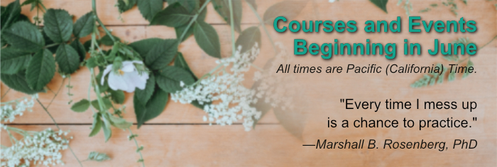"""Courses and Events Beginning in June. All times are Pacific (California) Time. """"Every time I mess up is a chance to practice."""" —Marshall B. Rosenberg, PhD"""