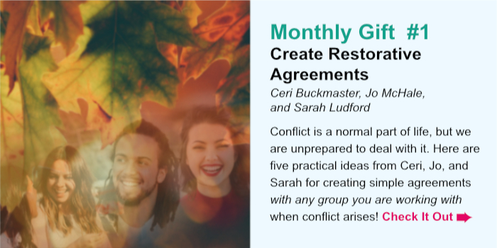 Monthly Gift  #1. Create Restorative Agreements. Ceri Buckmaster, Jo McHale, and Sarah Ludford. Conflict is a normal part of life, but we are unprepared to deal with it. Here are five practical ideas from Ceri, Jo, and Sarah for creating simple agreements with any group you are working with when conflict arises! Check It Out.