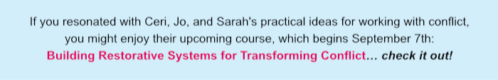 If you resonated with Ceri, Jo, and Sarah's practical ideas for working with conflict, you might enjoy their upcoming course, which begins September 7th: Building Restorative Systems for Transforming Conflict… Check it out!