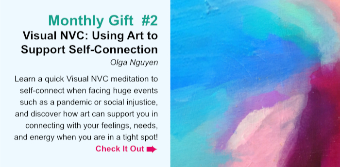Monthly Gift  #2. Visual NVC: Art to Support Self-Connection. Olga Nguyen. Learn a quick Visual NVC meditation to self-connect when facing huge events such as a pandemic or social injustice, and discover how art can support you in connecting with feelings, needs, and energy when you are in a tight spot. Check It Out.