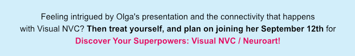 Feeling intrigued by Olga's presentation and the connectivity that happens with Visual NVC? Then treat yourself, and plan on joining her September 12th for Discover Your Superpowers: Visual NVC / Neuroart!
