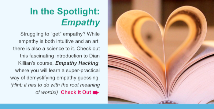 """In the Spotlight: Empathy. Struggling to """"get"""" empathy? While empathy is both intuitive and an art, there is also a science to it. Check out this fascinating introduction to Dian Killian's course, Empathy Hacking, where you will learn a super-practical way of demystifying empathy guessing. (Hint: it has to do with the root meaning of words!)  Check It Out."""