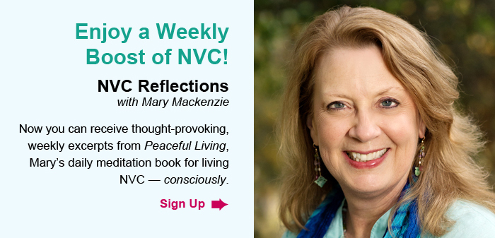 Enjoy a Weekly Boost of NVC! NVC Reflections, with Mary Mackenzie. Now you can receive thought-provoking, weekly excerpts from Peaceful Living, Mary's daily meditation book for living NVC — consciously. Sign Up.