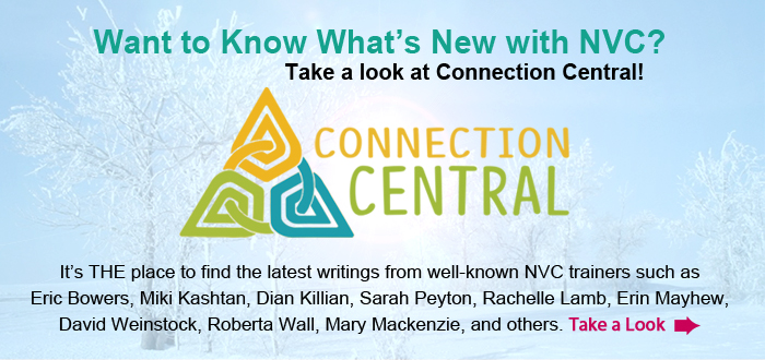 Want to Know What's New with NVC? Take a look at Connection Central! It's THE place to find the latest writings from well-known NVC trainers such as Eric Bowers, Miki Kashtan, Dian Killian, Sarah Peyton, Rachelle Lamb, Erin Mayhew, David Weinstock, Roberta Wall, Mary Mackenzie, and others. Take a Look.