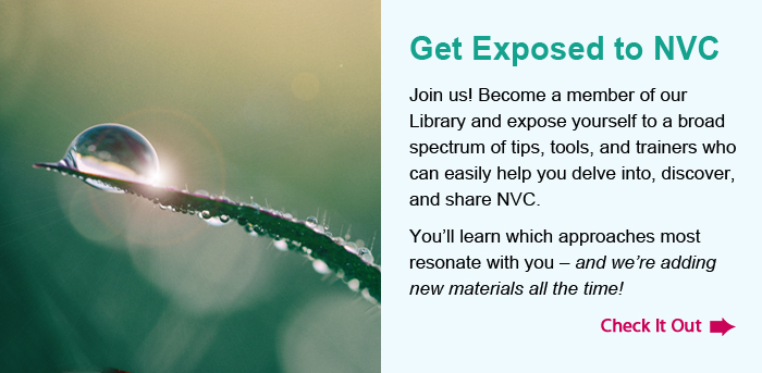 Get Exposed to NVC Join us! Become a member of our Library and expose yourself to a broad spectrum of tips, tools, and trainers who can easily help you delve into, discover, and share NVC. You'll learn which approaches most resonate with you – and we're adding new materials all the time! Check It Out.