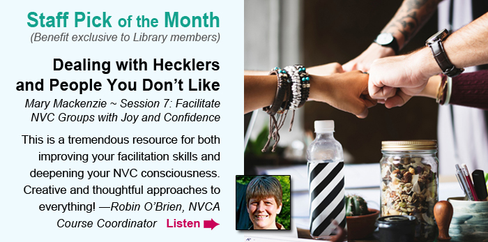 Staff Pick of Staff Pick of the Month (Benefit exclusive to Library members). Dealing with Hecklers and People You Don't Like. Mary Mackenzie ~ from Facilitate NVC Groups with Joy and Confidence. This is a tremendous resource for both improving your facilitation skills and deepening your NVC consciousness.  Creative and thoughtful approaches to everything! —Robin O'Brien, NVCA Course Coordinator. Listen.the Month (Benefit exclusive to Library members). Responding to the Call of Our Times. Miki Kashtan ~ 2018 Telethon Session. I love the insights, resources, and inspiration I get from this course. It gives you a glimpse into the support Miki offers around deepening the practice of nonviolence in thought, word, and action. —Lore Baur, NVCA Course Coordinator, CNVC Certified Trainer. Listen.