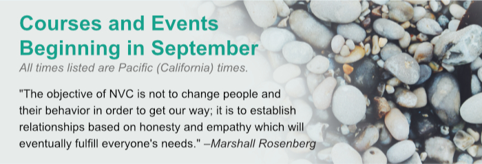 Courses and Events Beginning in September. All times listed are Pacific (California) times. The objective of NVC is not to change people and their behavior in order to get our way; it is to establish relationships based on honesty and empathy which will eventually fulfill everyones needs. –Marshall Rosenberg