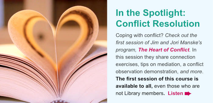 In the Spotlight: Conflict Resolution. Coping with conflict? Check out the first session of Jim and Jori Manskes program, The Heart of Conflict. In this session they share connection exercises, tips on mediation, a conflict observation demonstration, and more. This complimentary resource is available to all, even those who are not Library members. Listen.