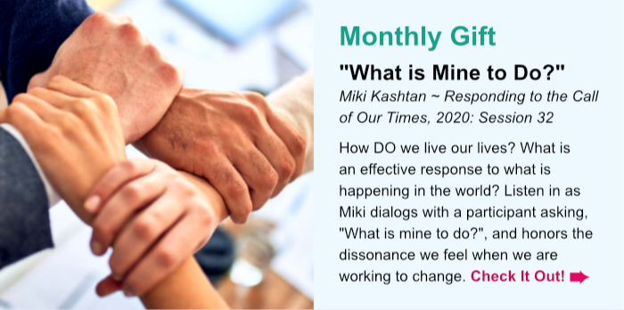 "Monthly Gift. ""What is Mine to Do?"" Miki Kashtan ~ Responding to the Call of Our Times, 2020: Session 32. How DO we live our lives? What is an effective response to what is happening in the world? Listen in as Miki dialogs with a participant asking, ""What is mine to do?"", and honors the dissonance we feel when we are working to change. Check It Out."