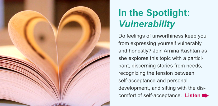 In the Spotlight: Vulnerability. Do feelings of unworthiness keep you from expressing yourself vulnerably and honestly? Join Arnina Kashtan as she explores this topic with a participant, discerning stories from needs, recognizing the tension between self-acceptance and personal development, and sitting with the discomfort of self-acceptance. Listen.