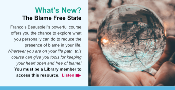 What's New? The Blame Free State. François Beausoleil's powerful course offers you the chance to explore what you personally can do to reduce the presence of blame in your life. Wherever you are on your life path, this course can give you tools for keeping your heart open and free of blame! You must be a Library member to access this resource. Listen.