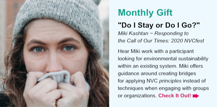 "Monthly Gift. """"Do I Stay or Do I Go?."" Miki Kashtan ~ Responding to the Call of Our Times: 2020 NVCfest. Hear Miki work with a participant looking for environmental sustainability within an existing system. Miki offers guidance around creating bridges for applying NVC principles instead of techniques when engaging with groups or organizations. Check It Out"